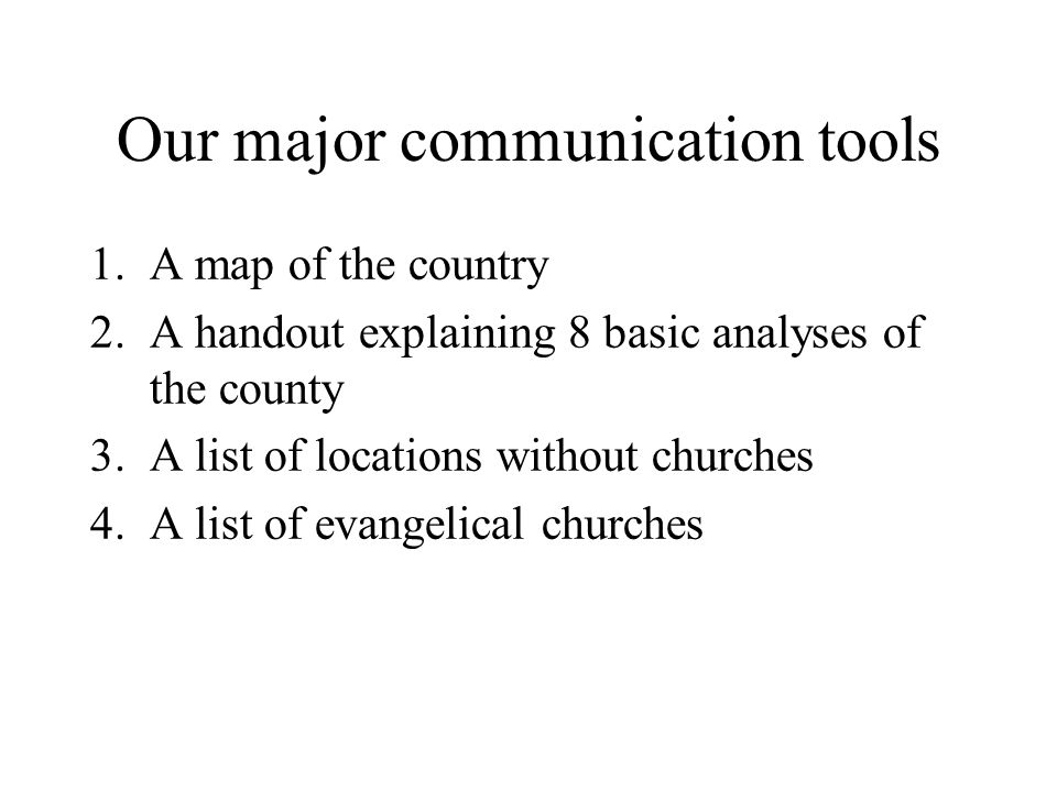 Our major communication tools 1.A map of the country 2.A handout explaining 8 basic analyses of the county 3.A list of locations without churches 4.A list of evangelical churches