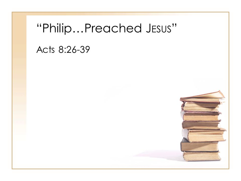 Philip…Preached J ESUS Acts 8:26-39