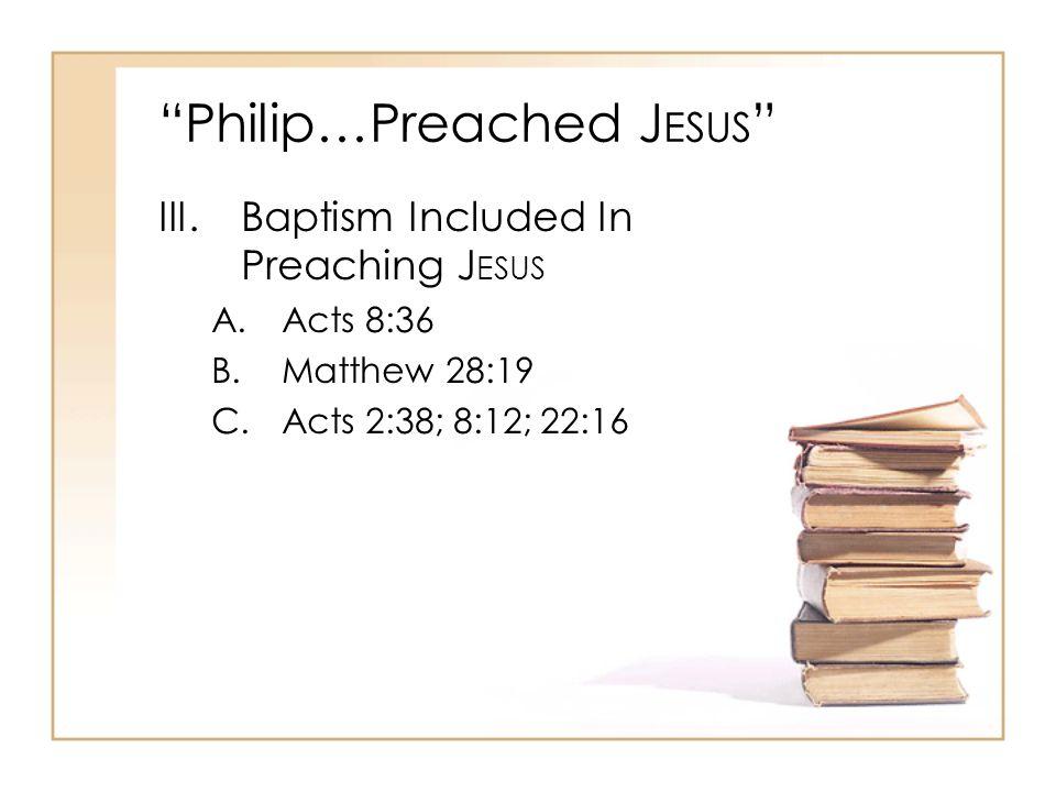 Philip…Preached J ESUS IV.Necessity Of Faith A.Acts 8:36-37 B.Hebrews 11:6; John 1:12; Mark 16:16