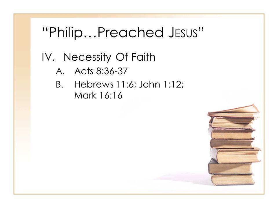 Philip…Preached J ESUS V.Nature Of Confession A.Acts 8:37 B.Romans 10:9-10 C.Matthew 10:32