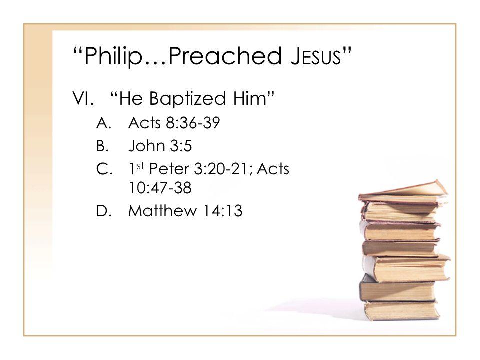 Philip…Preached J ESUS VI. He Baptized Him A.Acts 8:36-39 B.John 3:5 C.1 st Peter 3:20-21; Acts 10:47-38 D.Matthew 14:13