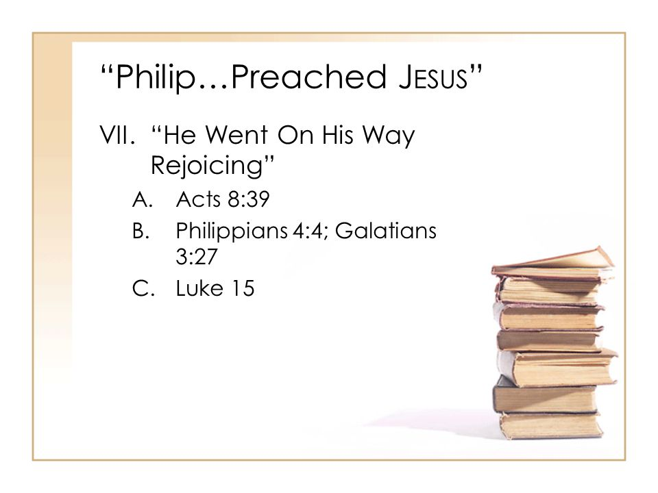 Philip…Preached J ESUS VII. He Went On His Way Rejoicing A.Acts 8:39 B.Philippians 4:4; Galatians 3:27 C.Luke 15