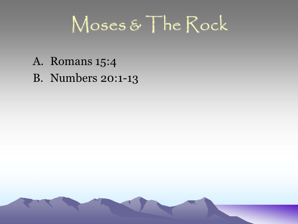 Moses & The Rock A.Romans 15:4 B.Numbers 20:1-13