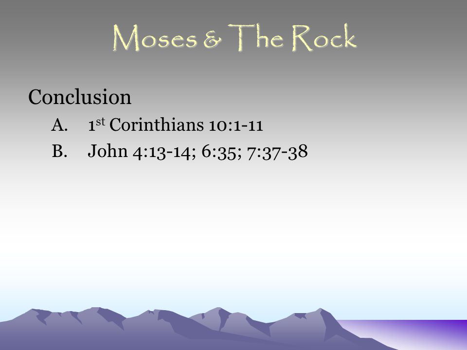 Moses & The Rock Conclusion A.1 st Corinthians 10:1-11 B.John 4:13-14; 6:35; 7:37-38