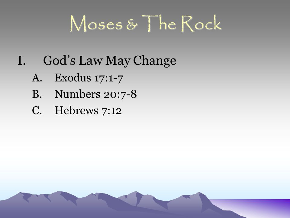 Moses & The Rock I.God's Law May Change A.Exodus 17:1-7 B.Numbers 20:7-8 C.Hebrews 7:12