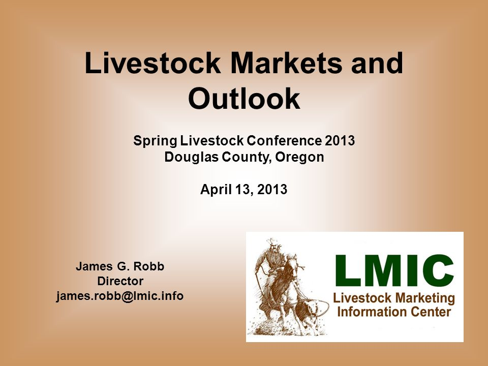 Livestock Markets and Outlook Spring Livestock Conference 2013 Douglas County, Oregon April 13, 2013 James G.