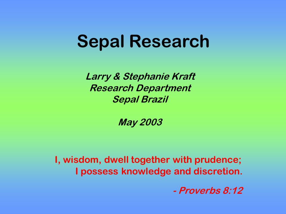 Sepal Research Larry & Stephanie Kraft Research Department Sepal Brazil May 2003 I, wisdom, dwell together with prudence; I possess knowledge and discretion.