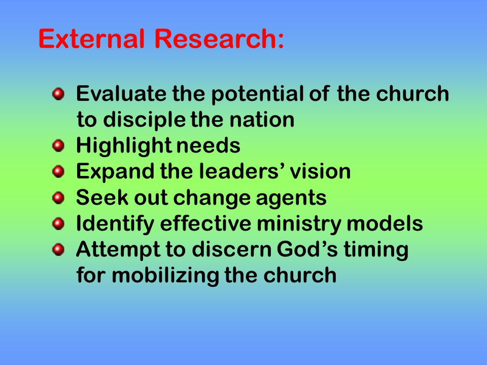 External Research: Evaluate the potential of the church to disciple the nation Highlight needs Expand the leaders' vision Seek out change agents Identify effective ministry models Attempt to discern God's timing for mobilizing the church