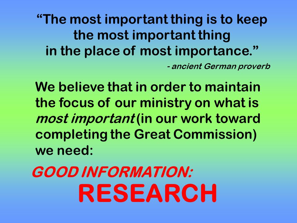 The most important thing is to keep the most important thing in the place of most importance. - ancient German proverb We believe that in order to maintain the focus of our ministry on what is most important (in our work toward completing the Great Commission) we need: GOOD INFORMATION: RESEARCH