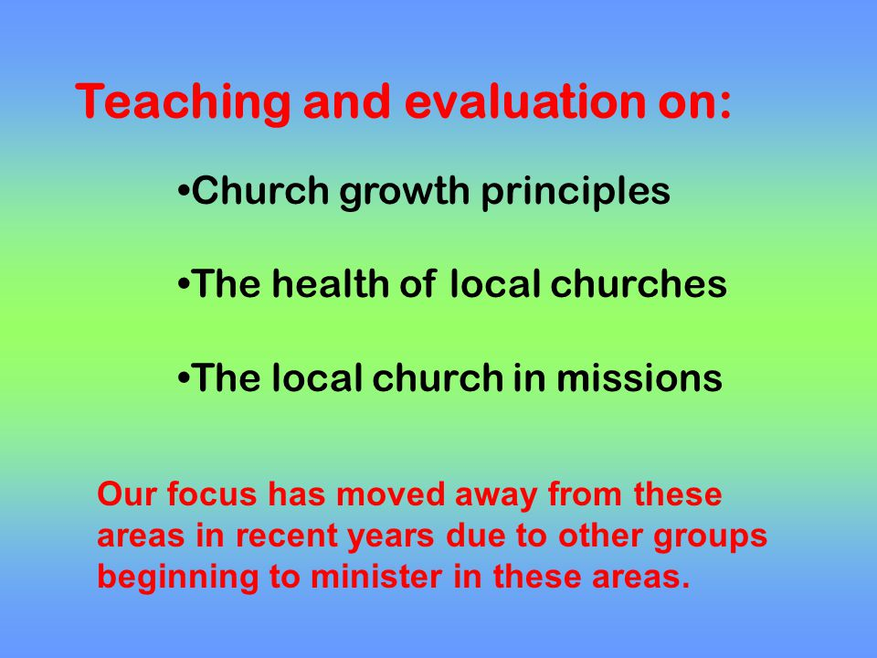 Church growth principles The health of local churches The local church in missions Teaching and evaluation on: Our focus has moved away from these are
