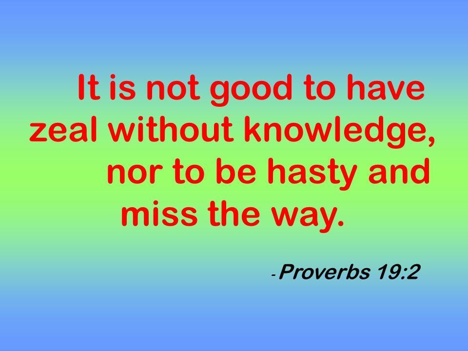 It is not good to have zeal without knowledge, nor to be hasty and miss the way. - Proverbs 19:2