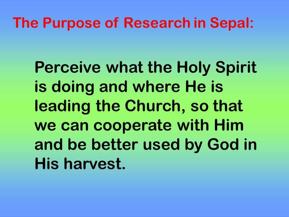 The Purpose of Research in Sepal: Perceive what the Holy Spirit is doing and where He is leading the Church, so that we can cooperate with Him and be better used by God in His harvest.