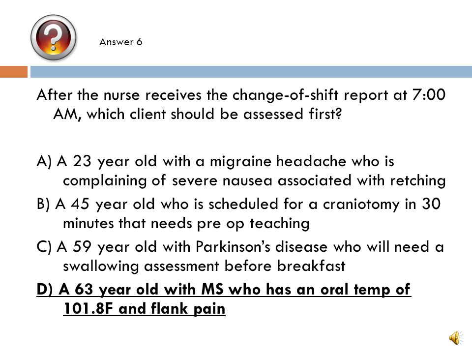 After the nurse receives the change-of-shift report at 7:00 AM, which client should be assessed first? A) A 23 year old with a migraine headache who i