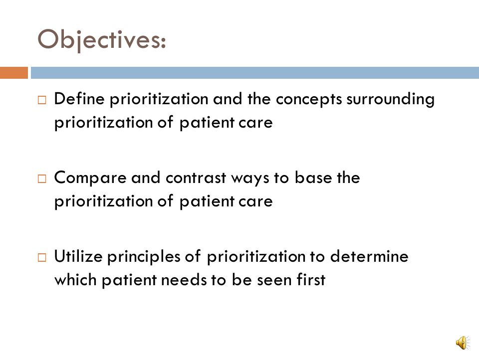 Objectives:  Define prioritization and the concepts surrounding prioritization of patient care  Compare and contrast ways to base the prioritization of patient care  Utilize principles of prioritization to determine which patient needs to be seen first