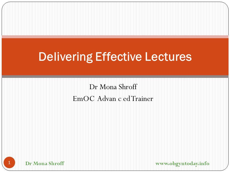 Dr Mona Shroff EmOC Advan c ed Trainer Delivering Effective Lectures 1 Dr Mona Shroff www.obgyntoday.info
