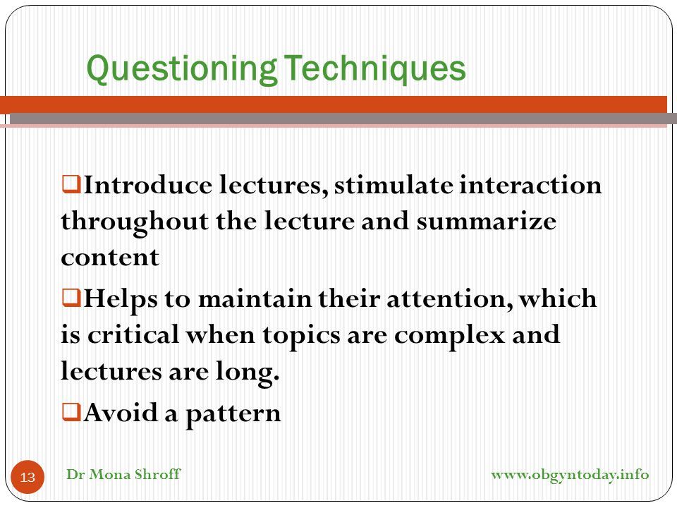Questioning Techniques  Introduce lectures, stimulate interaction throughout the lecture and summarize content  Helps to maintain their attention, w