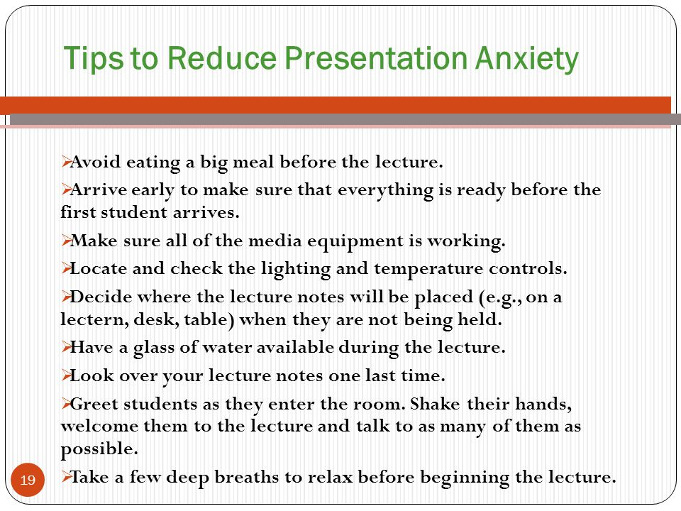 Tips to Reduce Presentation Anxiety  Avoid eating a big meal before the lecture.  Arrive early to make sure that everything is ready before the firs