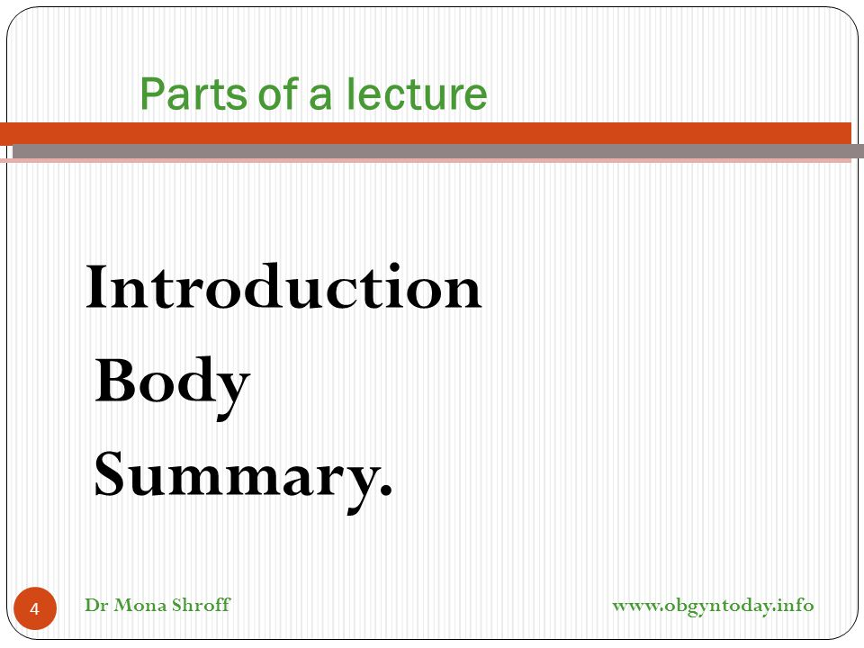 Parts of a lecture Introduction Body Summary. 4 Dr Mona Shroff www.obgyntoday.info