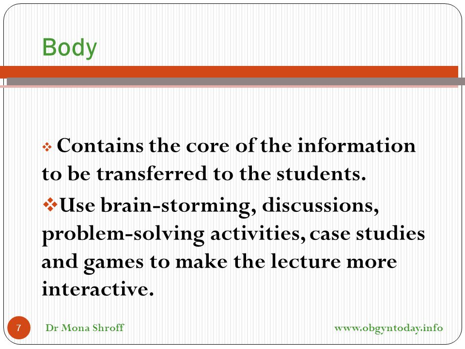 Body  Contains the core of the information to be transferred to the students.  Use brain-storming, discussions, problem-solving activities, case stu