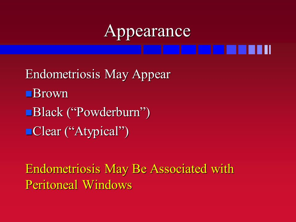 "Appearance Endometriosis May Appear Brown Brown Black (""Powderburn"") Black (""Powderburn"") Clear (""Atypical"") Clear (""Atypical"") Endometriosis May Be A"