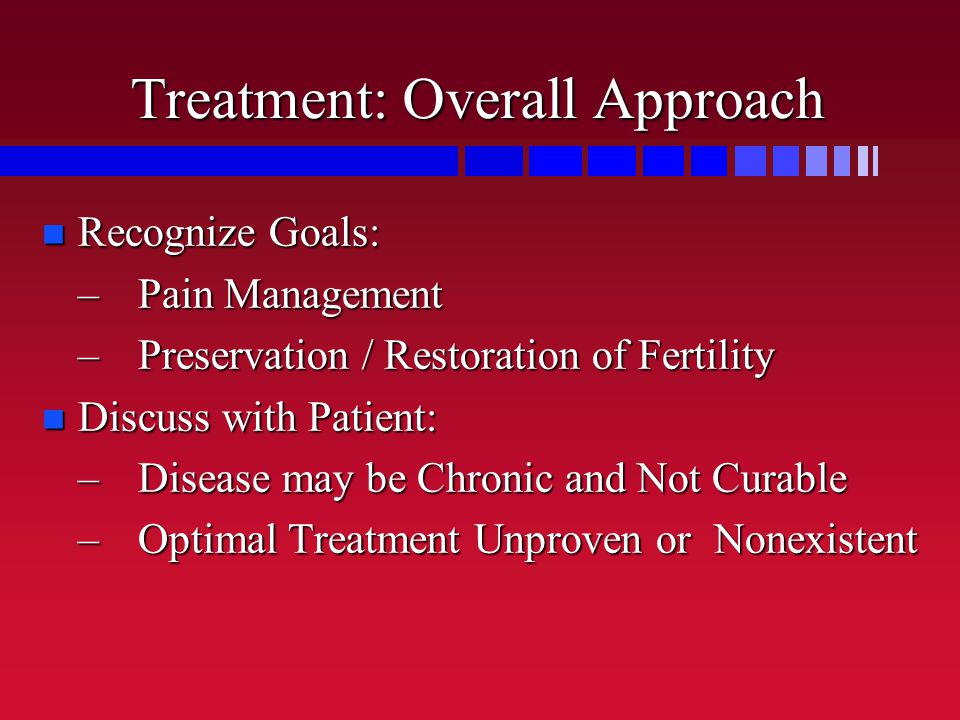 Treatment: Overall Approach Recognize Goals: Recognize Goals: –Pain Management –Preservation / Restoration of Fertility Discuss with Patient: Discuss with Patient: –Disease may be Chronic and Not Curable –Optimal Treatment Unproven or Nonexistent
