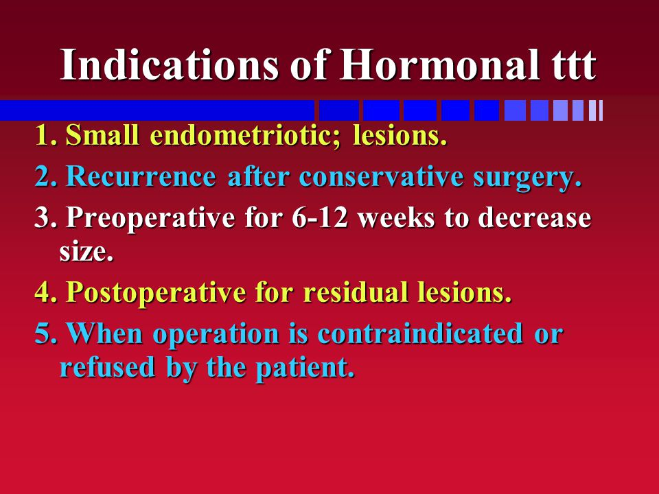 Indications of Hormonal ttt 1. Small endometriotic; lesions. 2. Recurrence after conservative surgery. 3. Preoperative for 6-12 weeks to decrease size