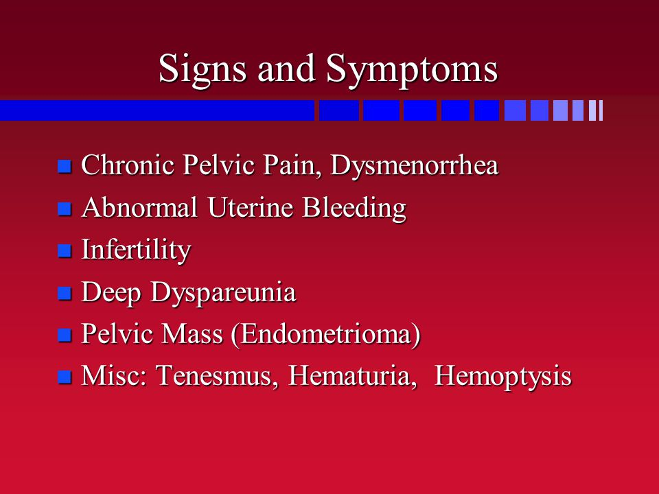 Signs and Symptoms Chronic Pelvic Pain, Dysmenorrhea Chronic Pelvic Pain, Dysmenorrhea Abnormal Uterine Bleeding Abnormal Uterine Bleeding Infertility