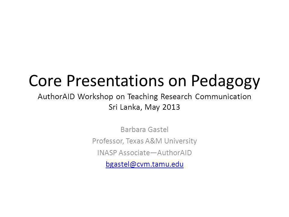 Core Presentations on Pedagogy AuthorAID Workshop on Teaching Research Communication Sri Lanka, May 2013 Barbara Gastel Professor, Texas A&M Universit