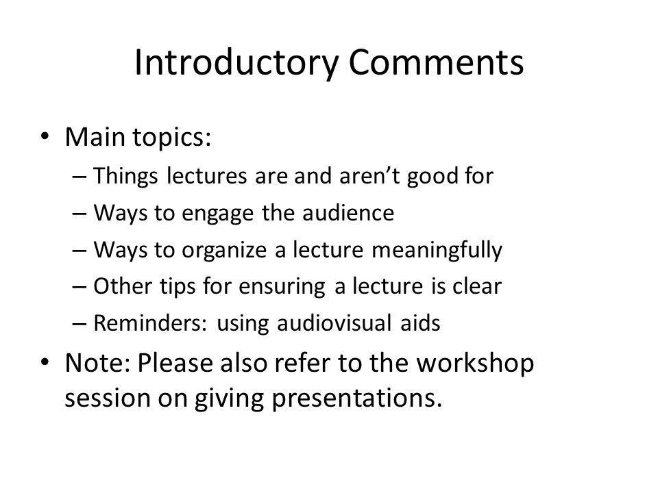 Main topics: – Things lectures are and aren't good for – Ways to engage the audience – Ways to organize a lecture meaningfully – Other tips for ensuring a lecture is clear – Reminders: using audiovisual aids Note: Please also refer to the workshop session on giving presentations.