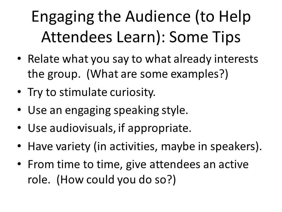 Engaging the Audience (to Help Attendees Learn): Some Tips Relate what you say to what already interests the group.