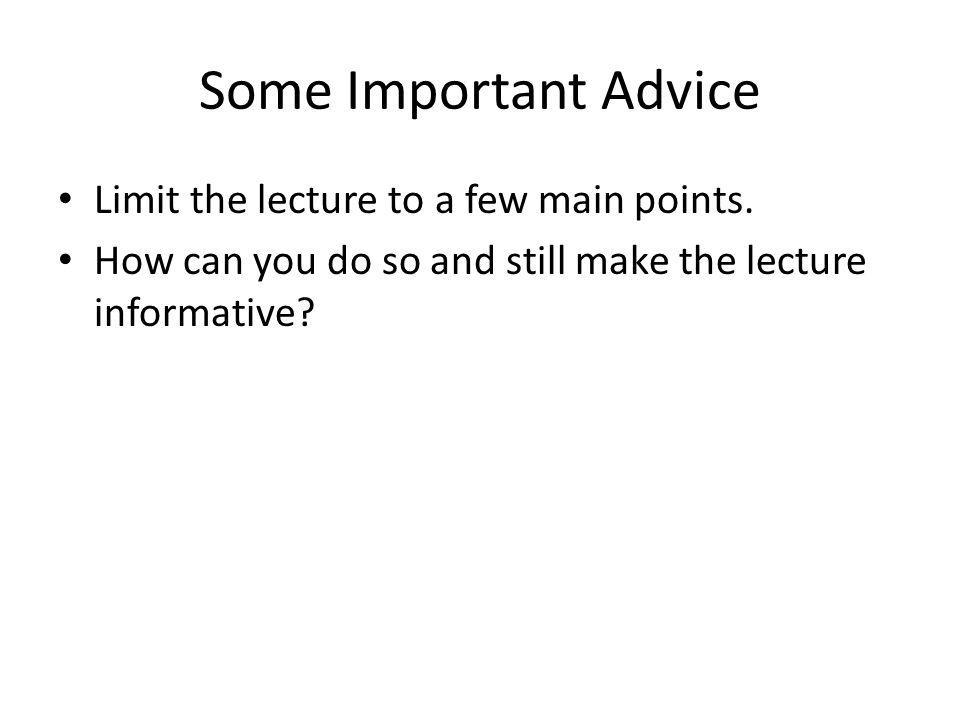 Some Important Advice Limit the lecture to a few main points. How can you do so and still make the lecture informative?