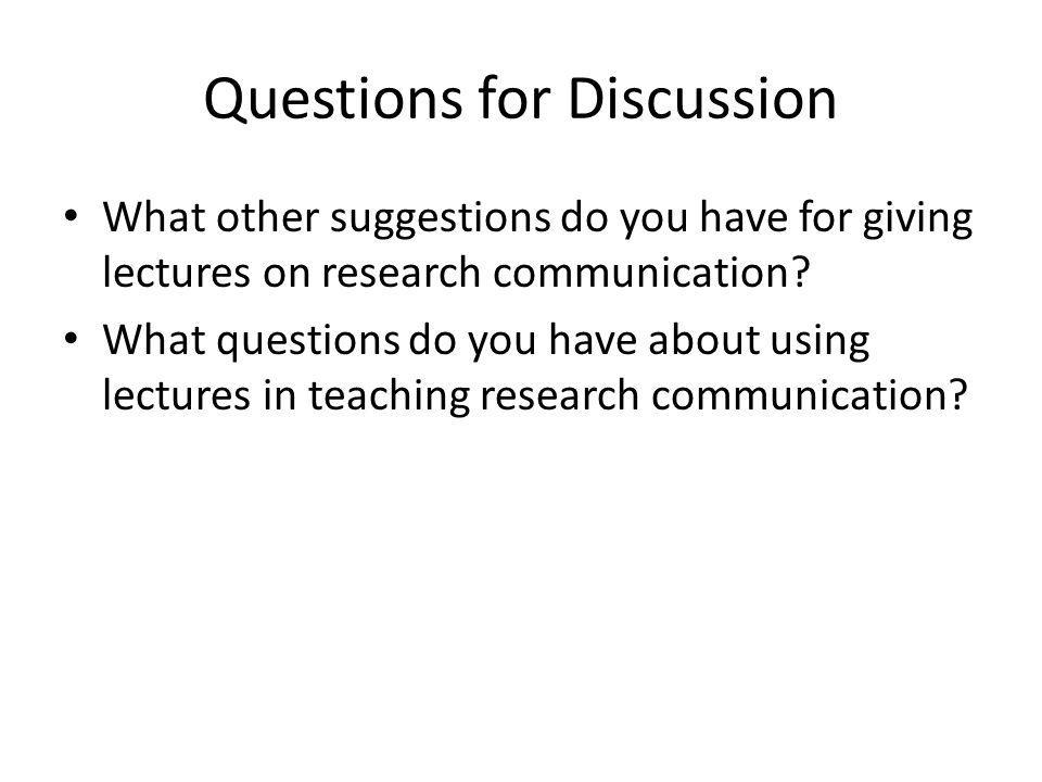 Questions for Discussion What other suggestions do you have for giving lectures on research communication? What questions do you have about using lect