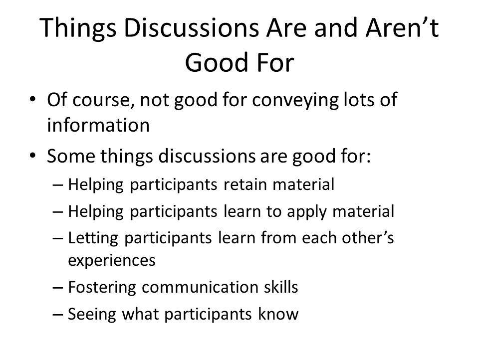 Things Discussions Are and Aren't Good For Of course, not good for conveying lots of information Some things discussions are good for: – Helping parti
