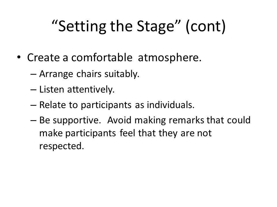 """""""Setting the Stage"""" (cont) Create a comfortable atmosphere. – Arrange chairs suitably. – Listen attentively. – Relate to participants as individuals."""