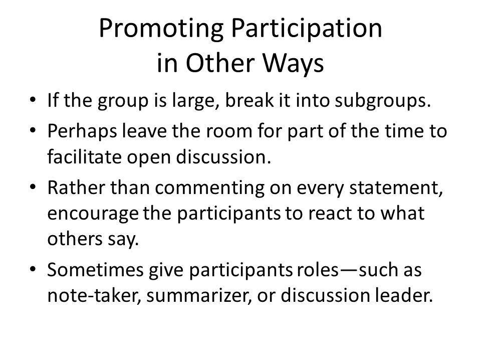 Promoting Participation in Other Ways If the group is large, break it into subgroups. Perhaps leave the room for part of the time to facilitate open d