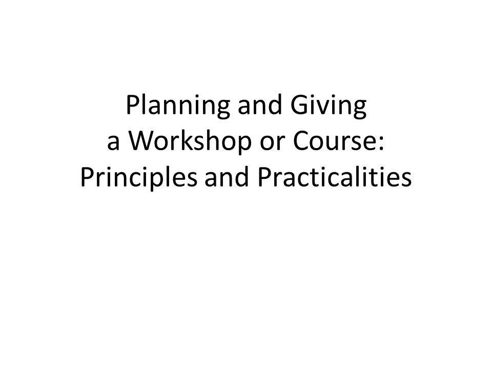 Planning and Giving a Workshop or Course: Principles and Practicalities