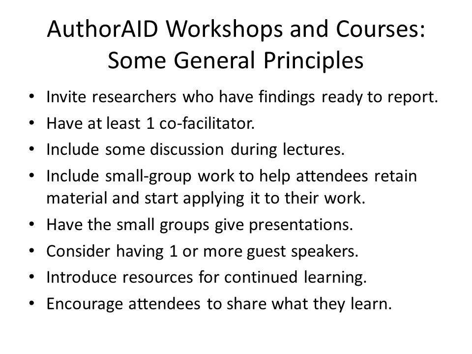 AuthorAID Workshops and Courses: Some General Principles Invite researchers who have findings ready to report. Have at least 1 co-facilitator. Include
