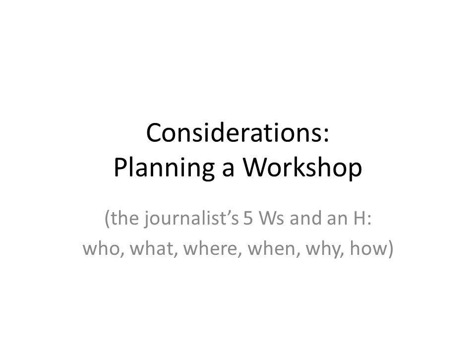 Considerations: Planning a Workshop (the journalist's 5 Ws and an H: who, what, where, when, why, how)