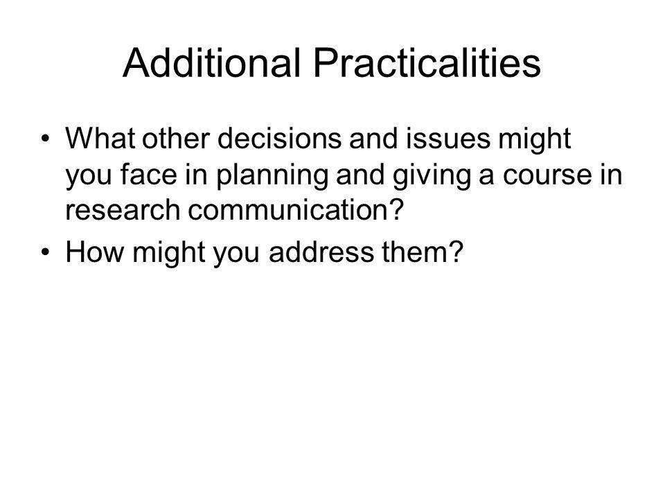 Additional Practicalities What other decisions and issues might you face in planning and giving a course in research communication? How might you addr