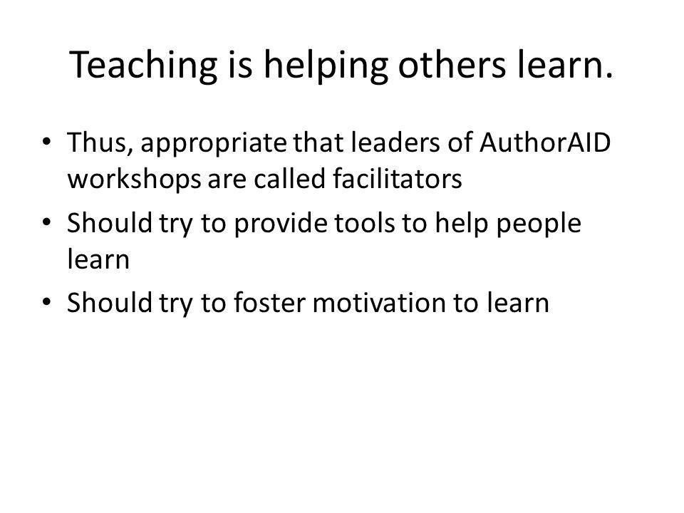 Teaching is helping others learn. Thus, appropriate that leaders of AuthorAID workshops are called facilitators Should try to provide tools to help pe
