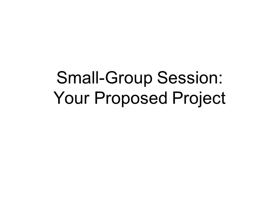 Small-Group Session: Your Proposed Project