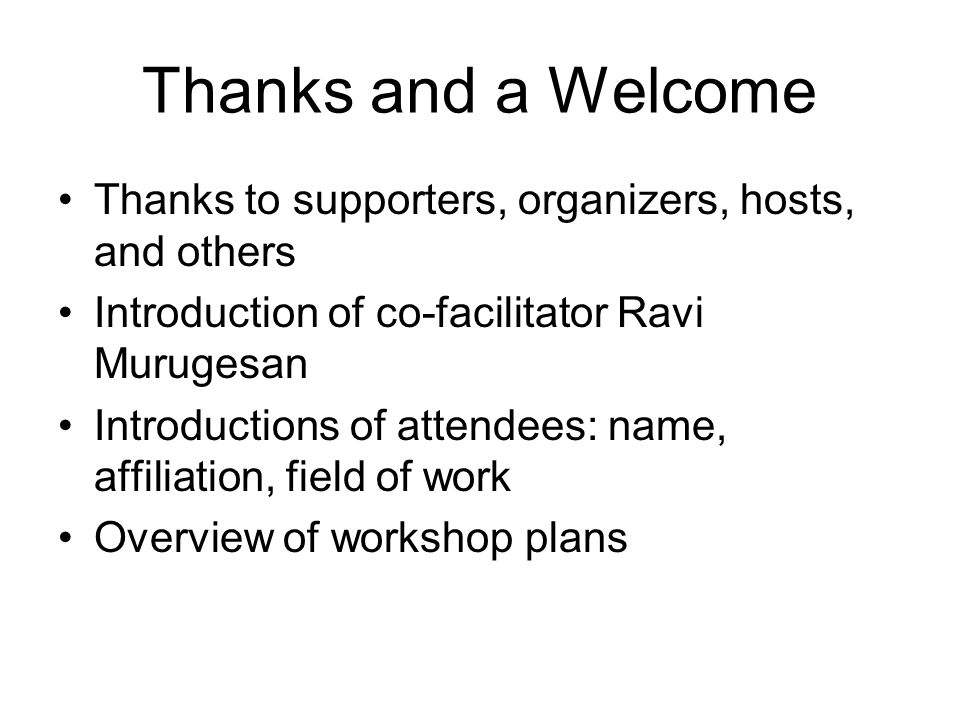 Thanks and a Welcome Thanks to supporters, organizers, hosts, and others Introduction of co-facilitator Ravi Murugesan Introductions of attendees: name, affiliation, field of work Overview of workshop plans