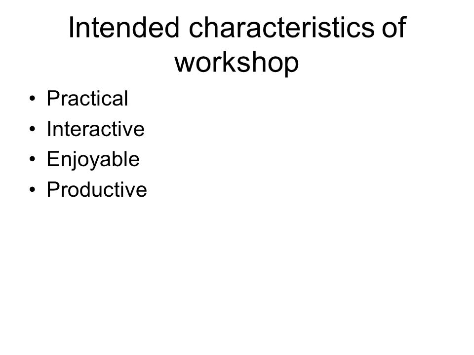 Intended characteristics of workshop Practical Interactive Enjoyable Productive