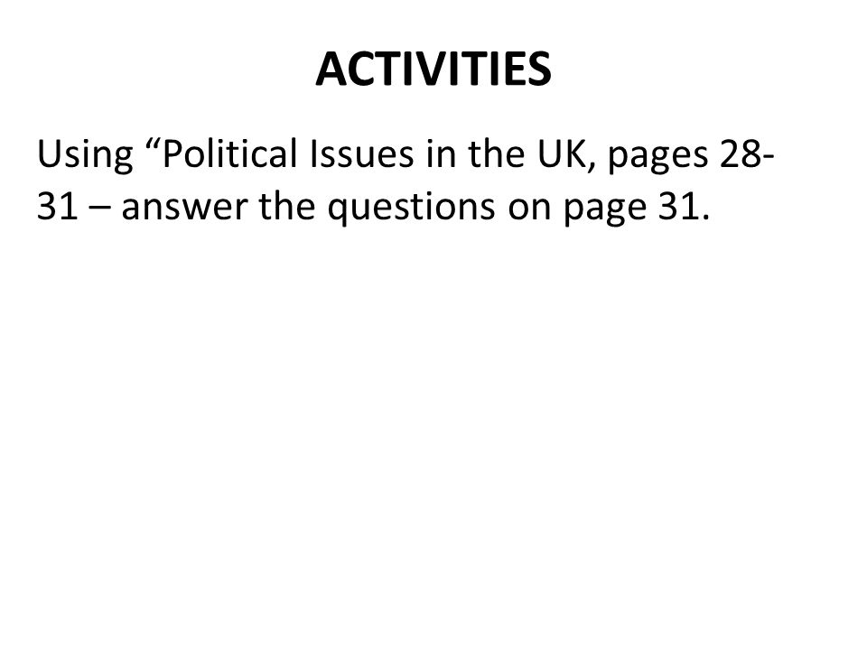 "ACTIVITIES Using ""Political Issues in the UK, pages 28- 31 – answer the questions on page 31."