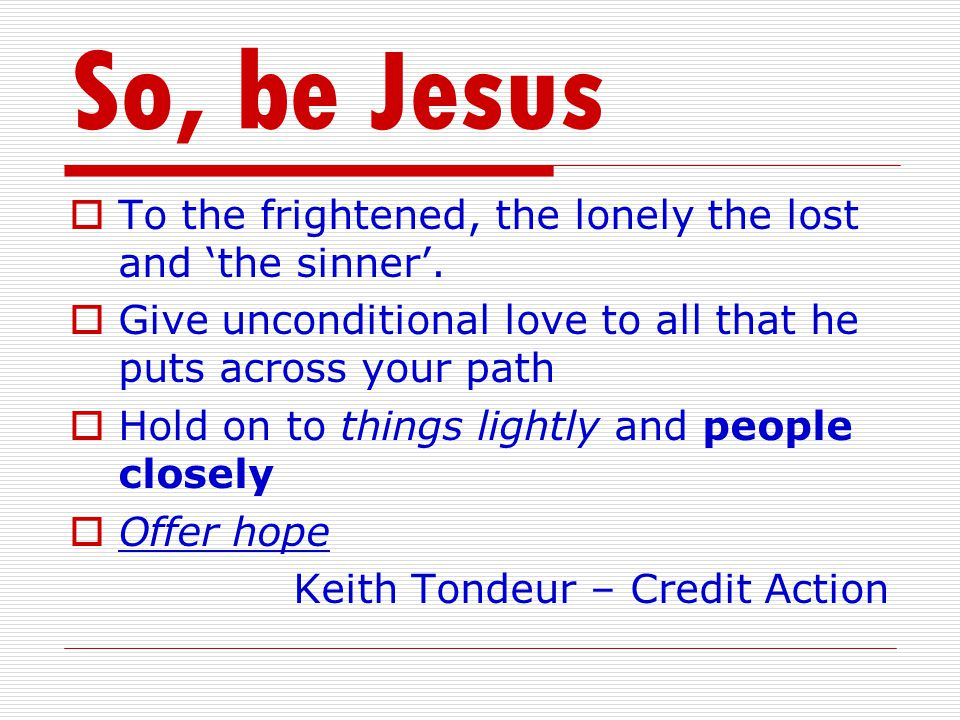 So, be Jesus  To the frightened, the lonely the lost and 'the sinner'.