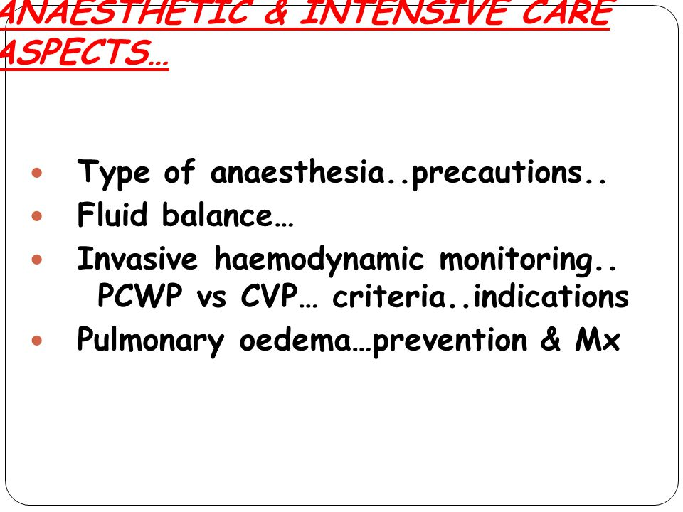 ANAESTHETIC & INTENSIVE CARE ASPECTS… Type of anaesthesia..precautions.. Fluid balance… Invasive haemodynamic monitoring.. PCWP vs CVP… criteria..indi