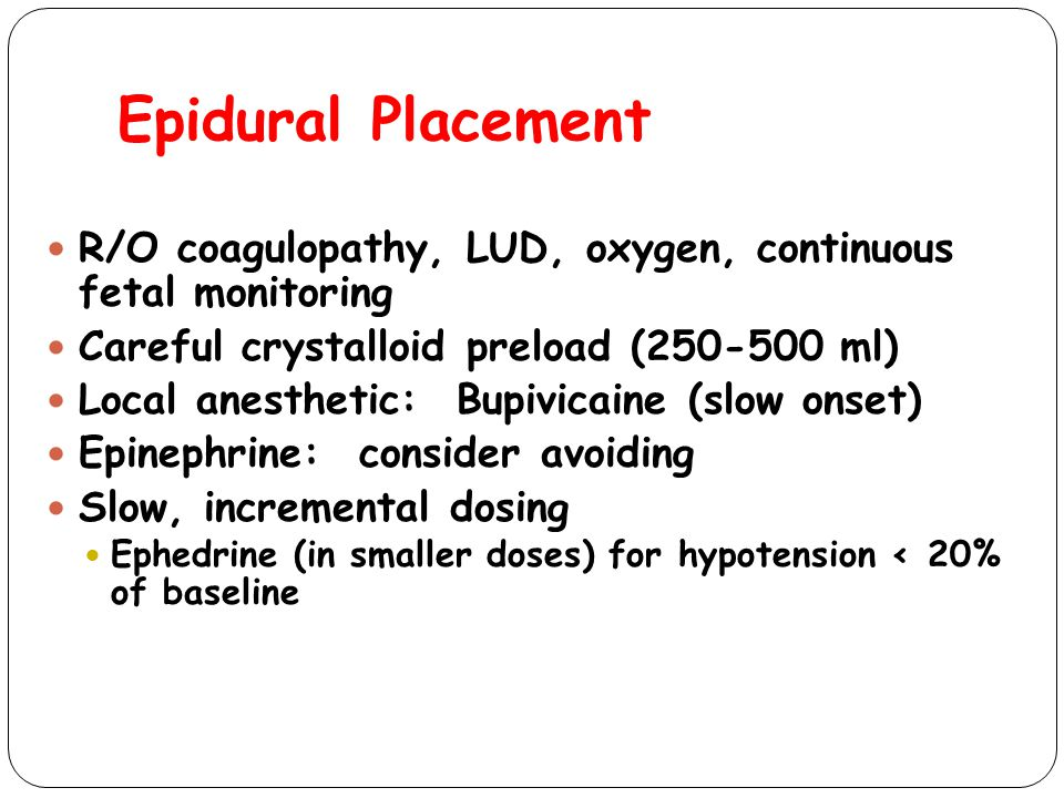 Epidural Placement R/O coagulopathy, LUD, oxygen, continuous fetal monitoring Careful crystalloid preload (250-500 ml) Local anesthetic: Bupivicaine (