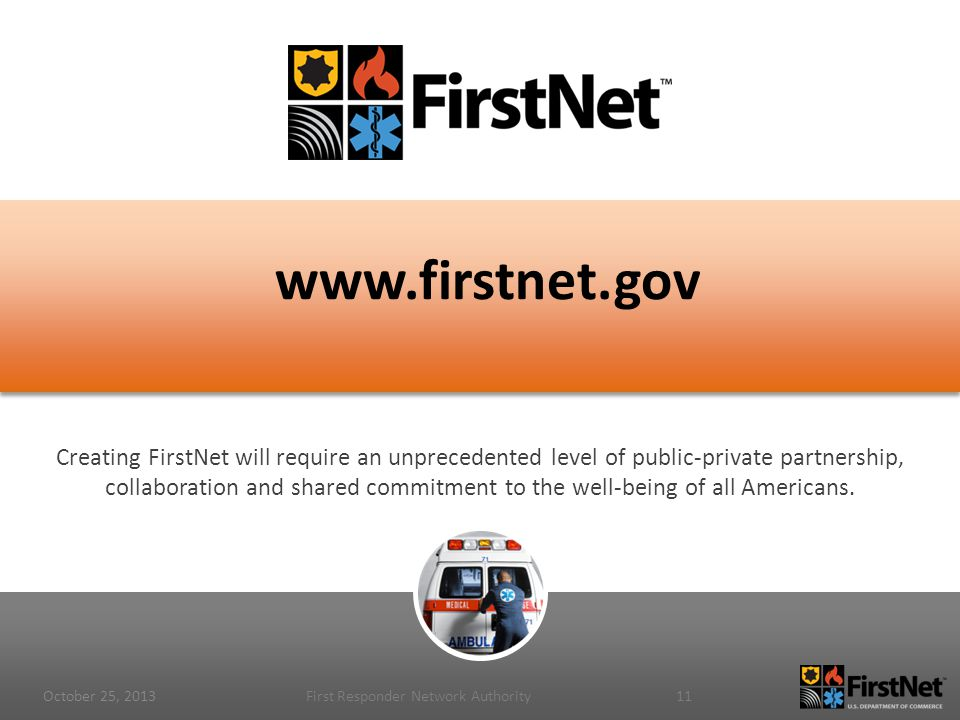 www.firstnet.gov Creating FirstNet will require an unprecedented level of public-private partnership, collaboration and shared commitment to the well-being of all Americans.