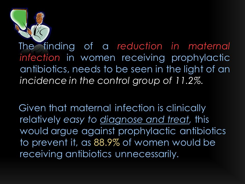 The finding of a reduction in maternal infection in women receiving prophylactic antibiotics, needs to be seen in the light of an incidence in the control group of 11.2%.