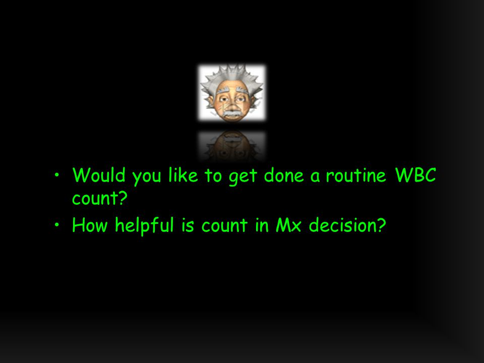 Would you like to get done a routine WBC count How helpful is count in Mx decision